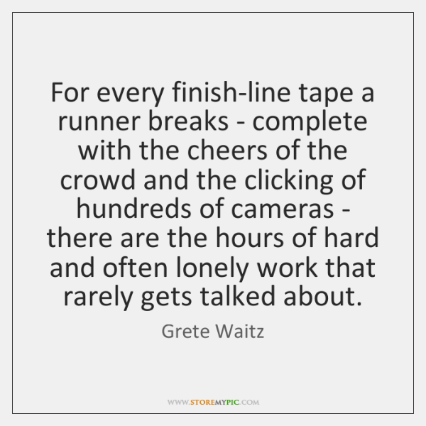 For every finish-line tape a runner breaks - complete with the cheers ...