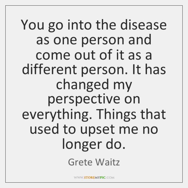 You go into the disease as one person and come out of ...