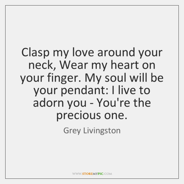 Clasp my love around your neck, Wear my heart on your finger. ...