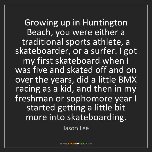 Jason Lee: Growing up in Huntington Beach, you were either a traditional...