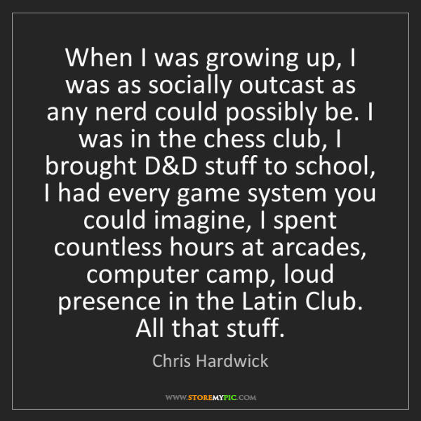Chris Hardwick: When I was growing up, I was as socially outcast as any...