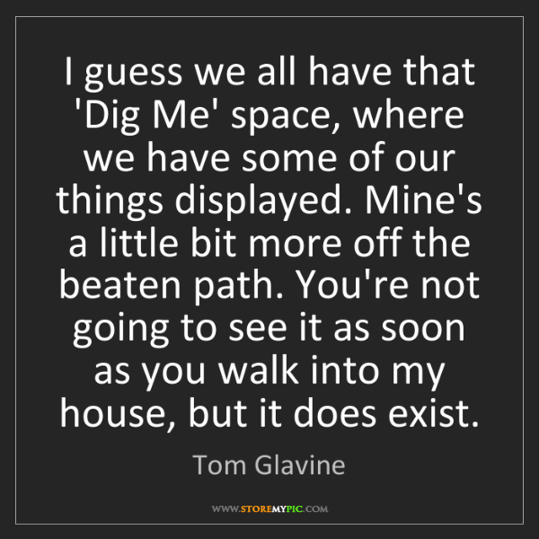 Tom Glavine: I guess we all have that 'Dig Me' space, where we have...
