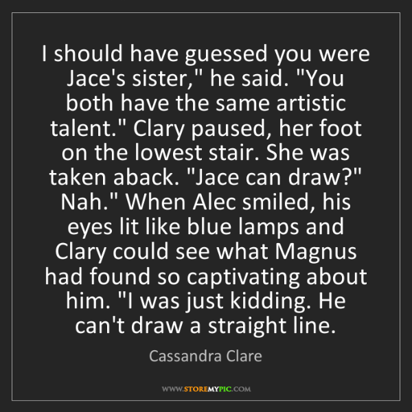 """Cassandra Clare: I should have guessed you were Jace's sister,"""" he said...."""