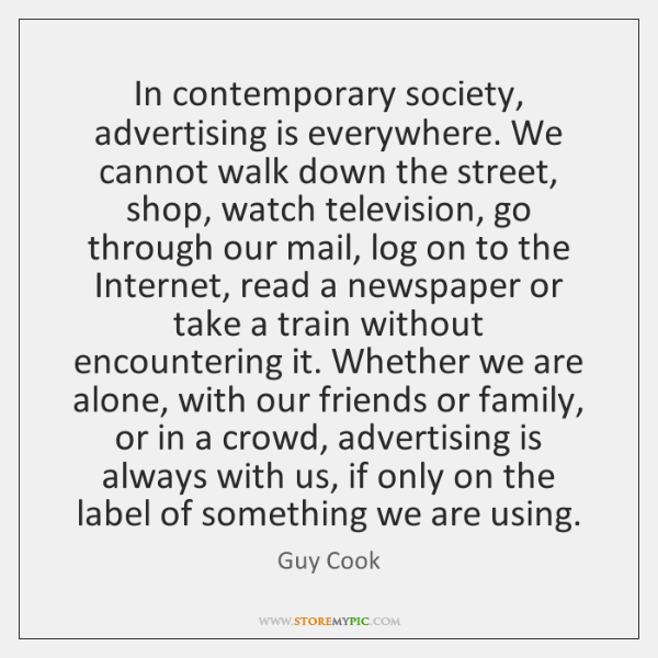 In contemporary society, advertising is everywhere. We cannot walk down the street, ...