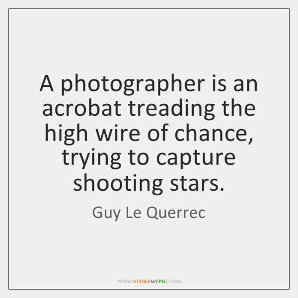 A photographer is an acrobat treading the high wire of chance, trying ...