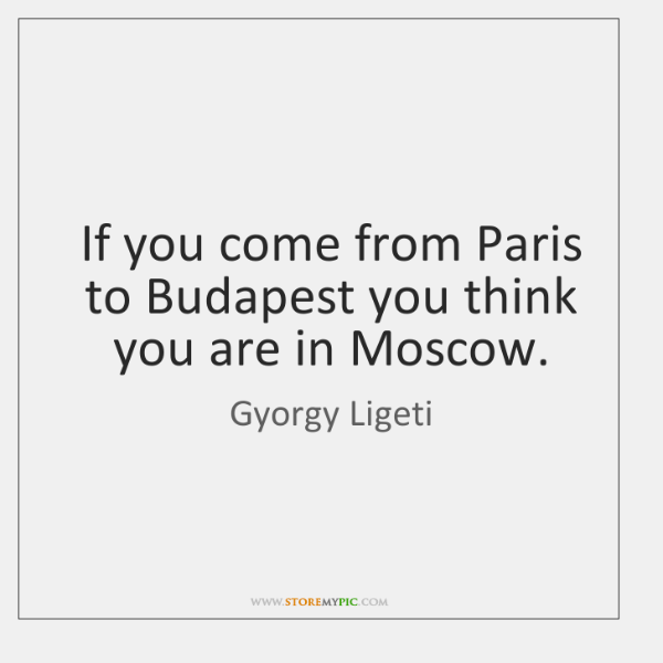 If you come from Paris to Budapest you think you are in ...