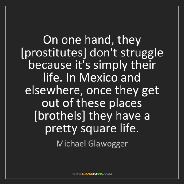 Michael Glawogger: On one hand, they [prostitutes] don't struggle because...