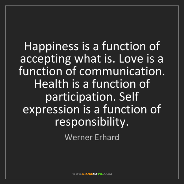 Werner Erhard: Happiness is a function of accepting what is. Love is...
