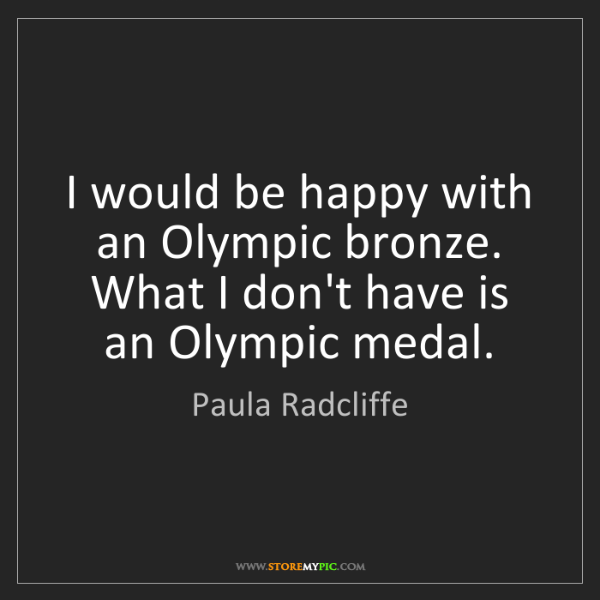Paula Radcliffe: I would be happy with an Olympic bronze. What I don't...