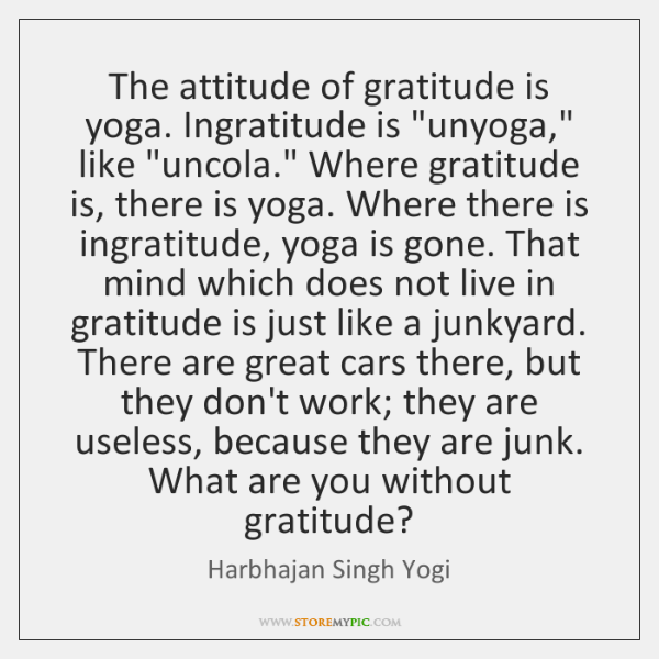 "The attitude of gratitude is yoga. Ingratitude is ""unyoga,"" like ""uncola."" Where ..."