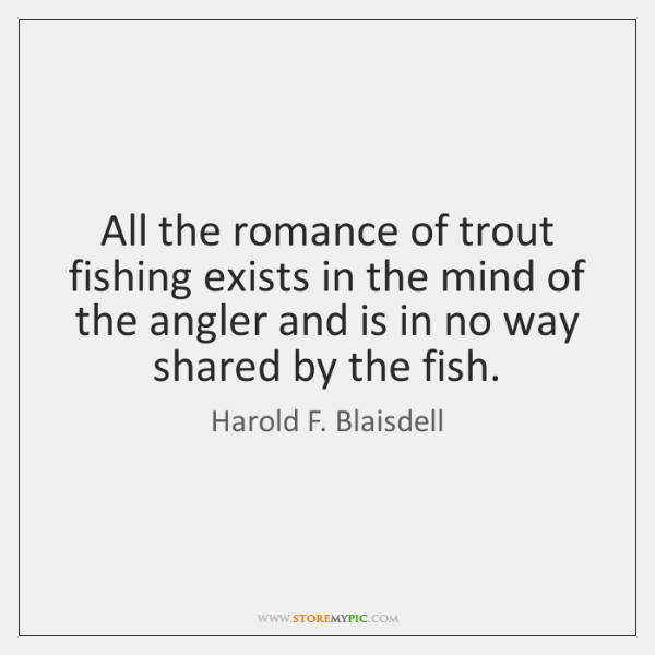 All the romance of trout fishing exists in the mind of the ...