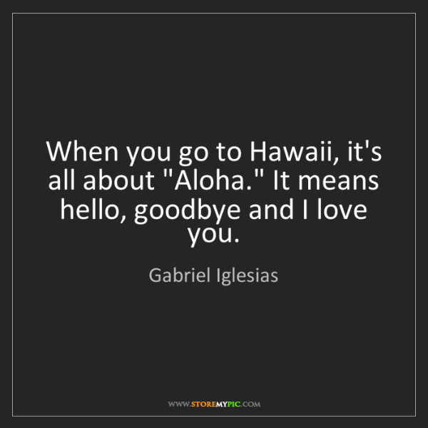 """Gabriel Iglesias: When you go to Hawaii, it's all about """"Aloha."""" It means..."""
