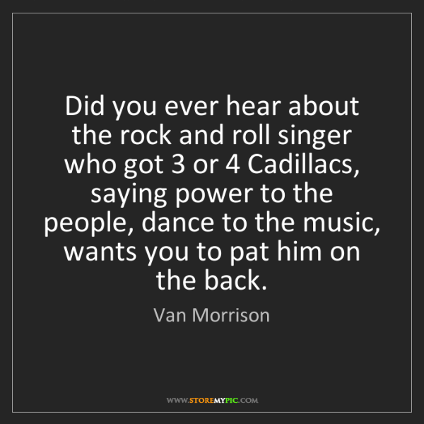 Van Morrison: Did you ever hear about the rock and roll singer who...