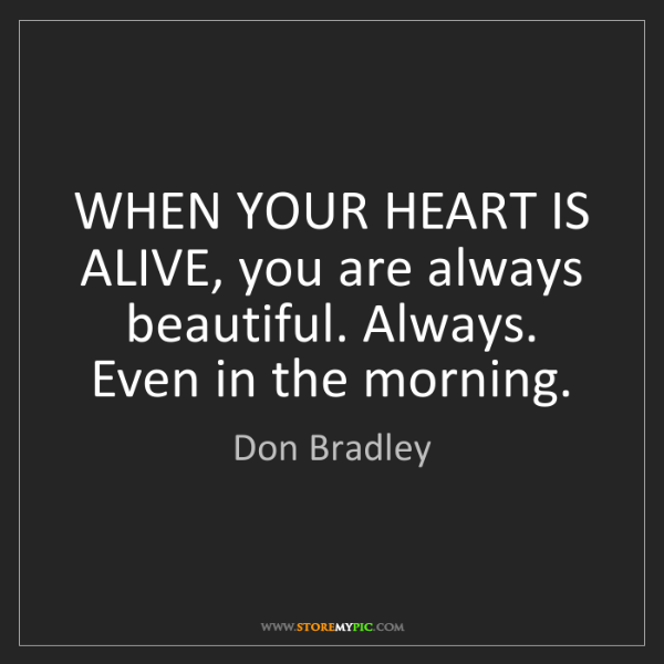 Don Bradley: WHEN YOUR HEART IS ALIVE, you are always beautiful. Always....