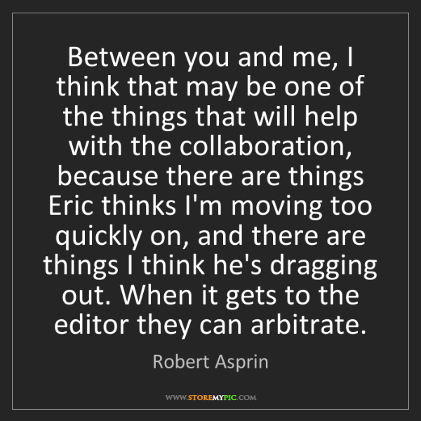 Robert Asprin: Between you and me, I think that may be one of the things...