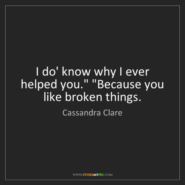 "Cassandra Clare: I do' know why I ever helped you."" ""Because you like..."