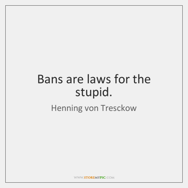 Bans are laws for the stupid.