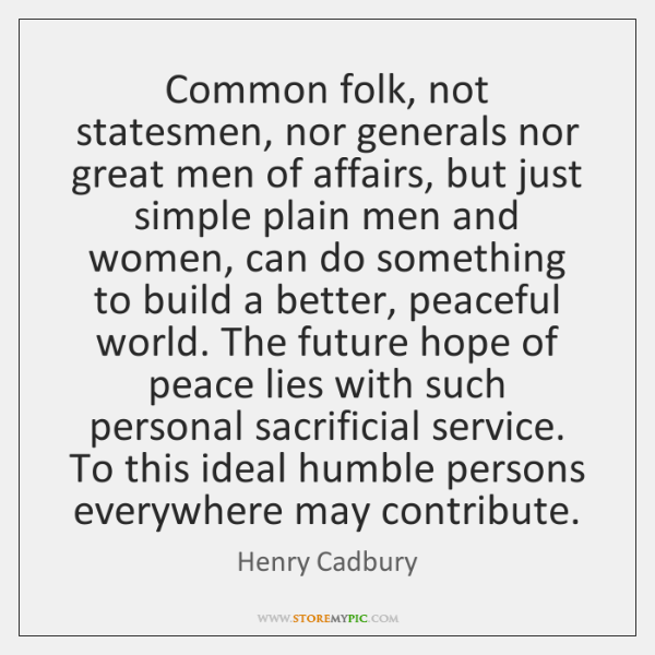 Common folk, not statesmen, nor generals nor great men of affairs, but ...
