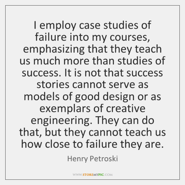 I employ case studies of failure into my courses, emphasizing that they ...