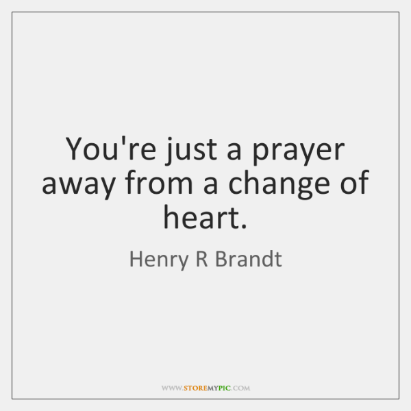 You're just a prayer away from a change of heart.