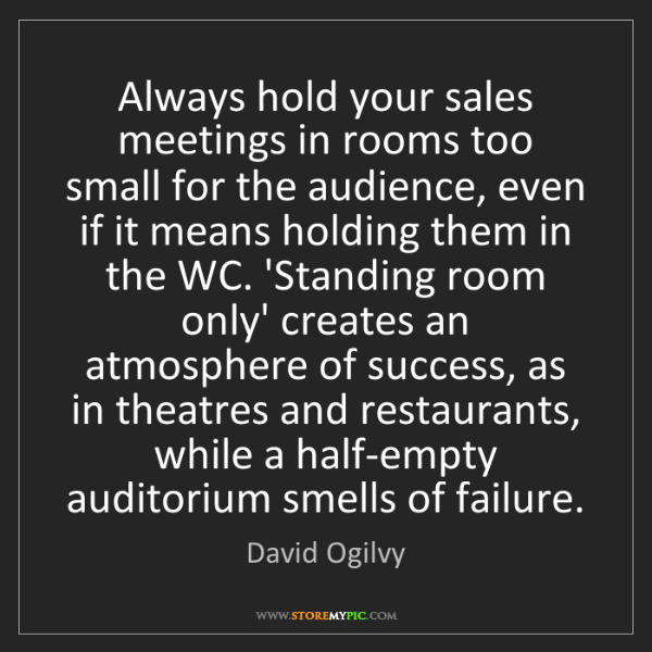 David Ogilvy: Always hold your sales meetings in rooms too small for...