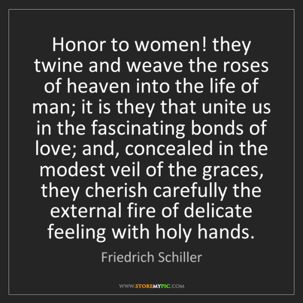 Friedrich Schiller: Honor to women! they twine and weave the roses of heaven...