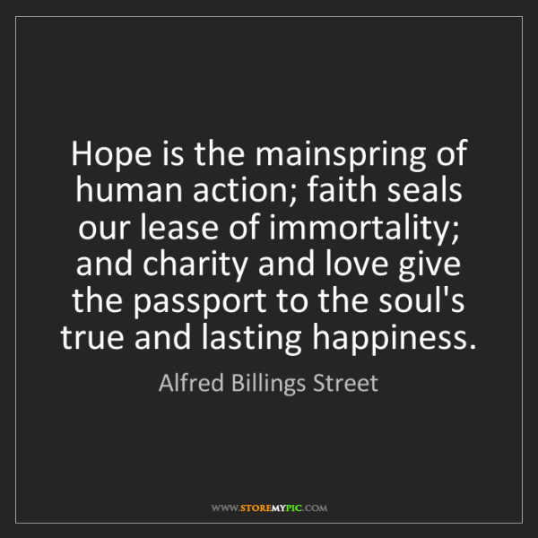 Alfred Billings Street: Hope is the mainspring of human action; faith seals our...