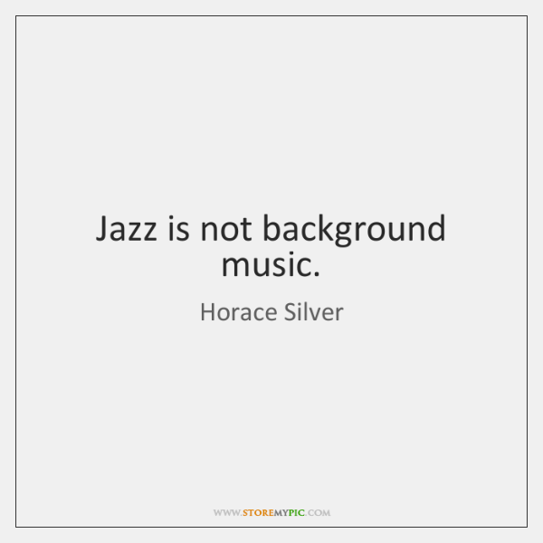 Jazz is not background music.