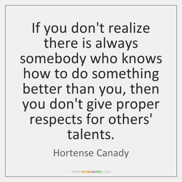 If you don't realize there is always somebody who knows how to ...
