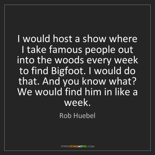 Rob Huebel: I would host a show where I take famous people out into...