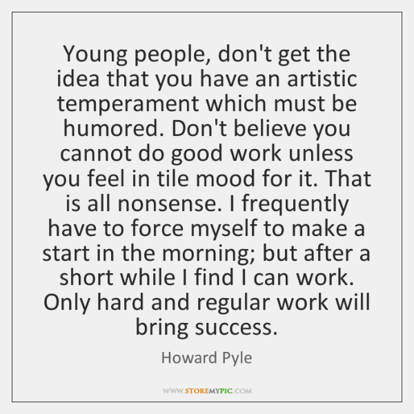 Young people, don't get the idea that you have an artistic temperament ...