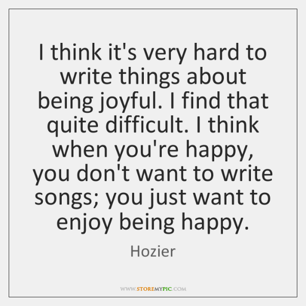 I think it's very hard to write things about being joyful. I ...