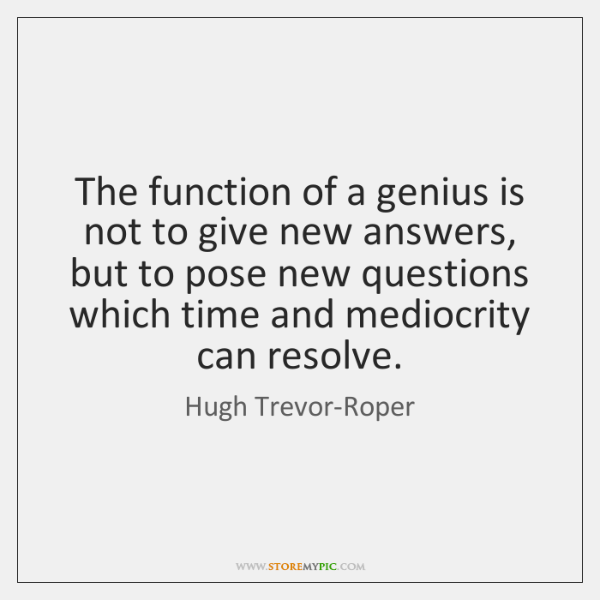 The function of a genius is not to give new answers, but ...