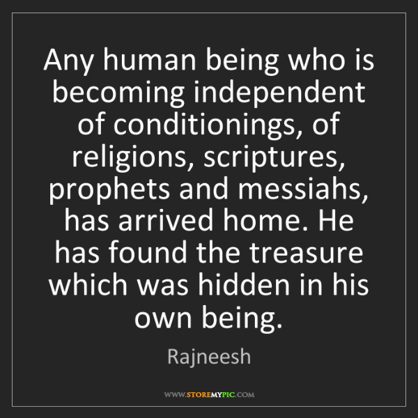 Rajneesh: Any human being who is becoming independent of conditionings,...
