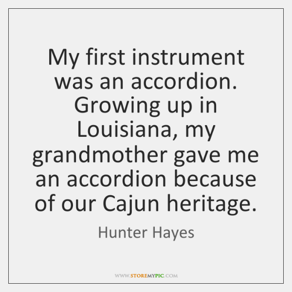 My first instrument was an accordion. Growing up in Louisiana, my grandmother ...