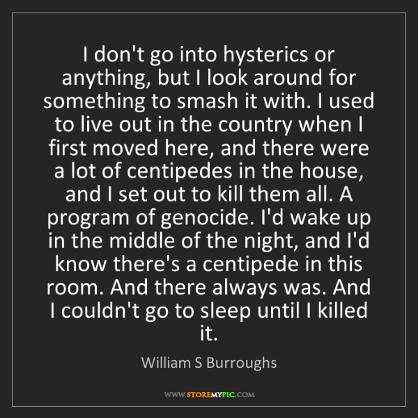 William S Burroughs: I don't go into hysterics or anything, but I look around...