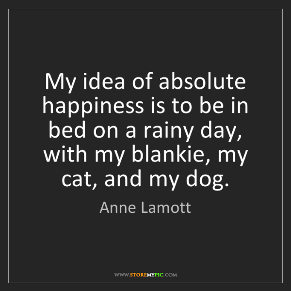 Anne Lamott: My idea of absolute happiness is to be in bed on a rainy...