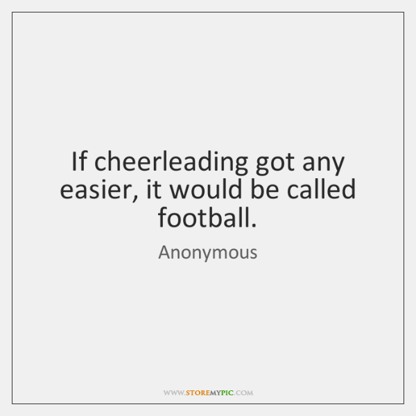 If cheerleading got any easier, it would be called football.