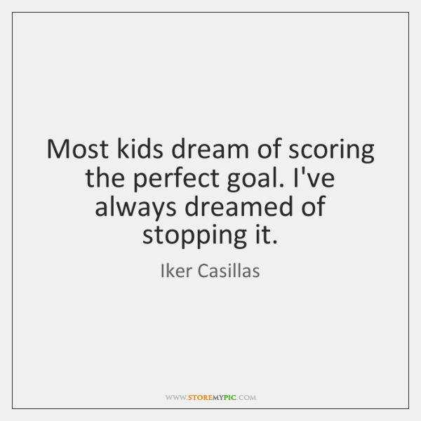 Most kids dream of scoring the perfect goal. I've always dreamed of ...