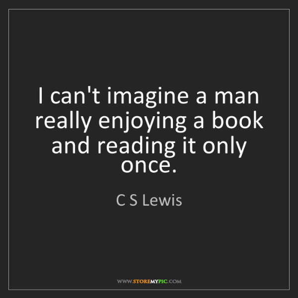 C S Lewis: I can't imagine a man really enjoying a book and reading...