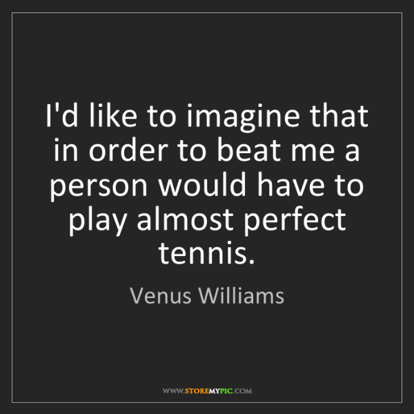 Venus Williams: I'd like to imagine that in order to beat me a person...