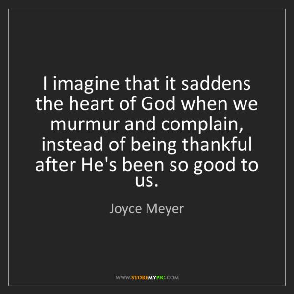 Joyce Meyer: I imagine that it saddens the heart of God when we murmur...