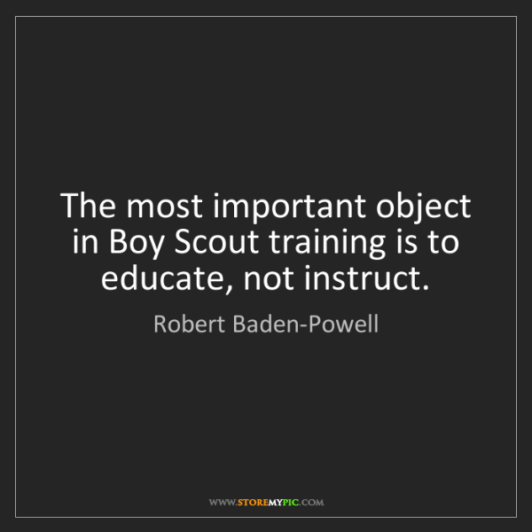 Robert Baden-Powell: The most important object in Boy Scout training is to...