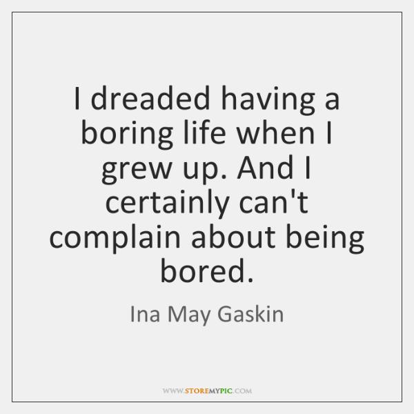 I dreaded having a boring life when I grew up. And I ...
