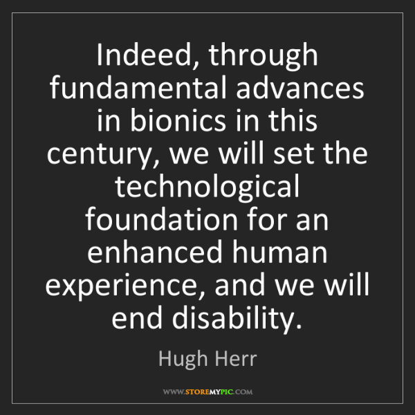 Hugh Herr: Indeed, through fundamental advances in bionics in this...