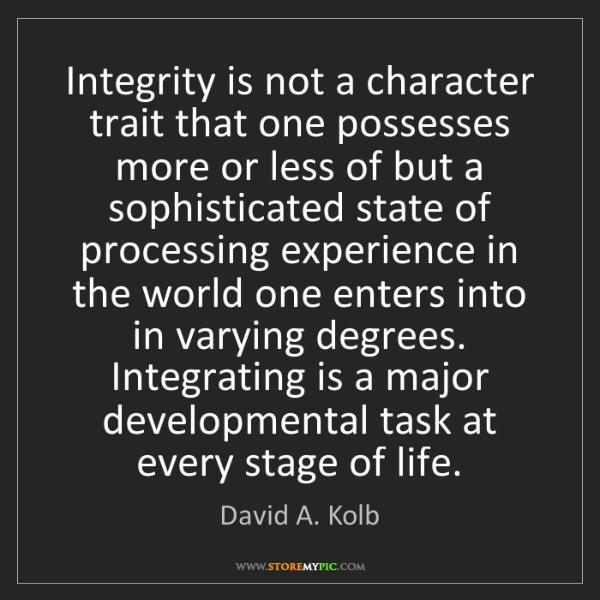 David A. Kolb: Integrity is not a character trait that one possesses...