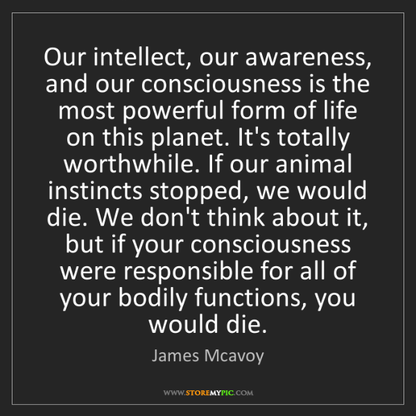 James Mcavoy: Our intellect, our awareness, and our consciousness is...