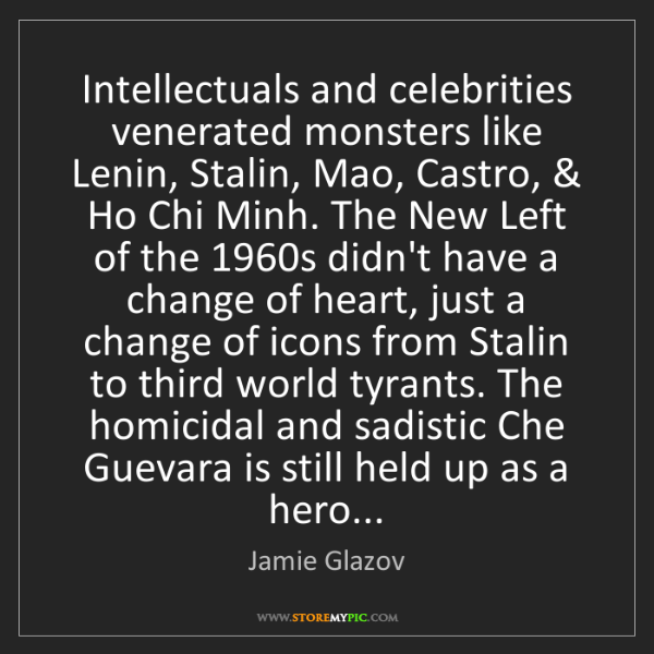 Jamie Glazov: Intellectuals and celebrities venerated monsters like...
