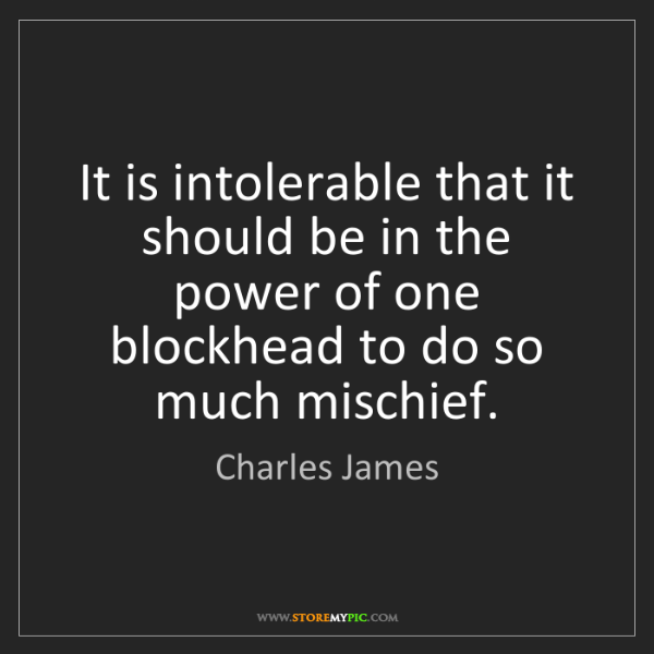 Charles James: It is intolerable that it should be in the power of one...