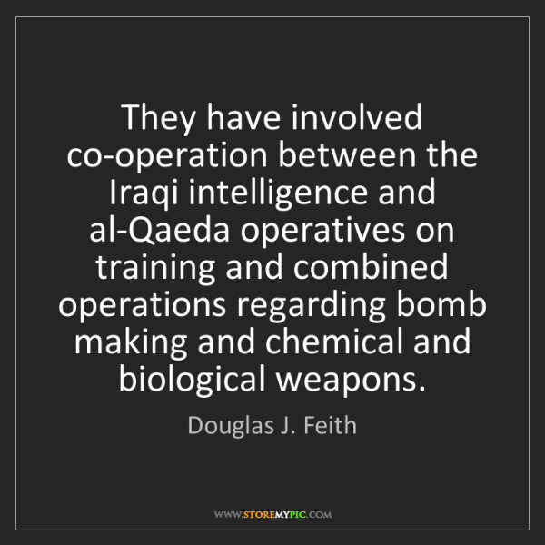 Douglas J. Feith: They have involved co-operation between the Iraqi intelligence...